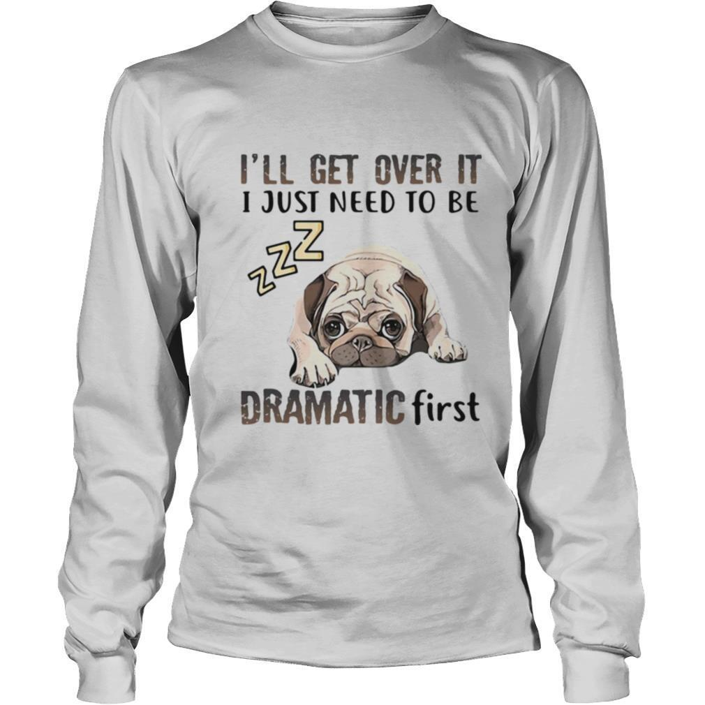 'll Get Over It I Just Need To Be Dramatic First Dog shirt