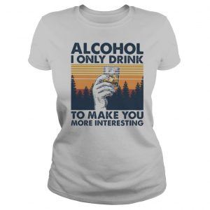 Alcohol I only drink to make you more interesting wine vintage retro shirt