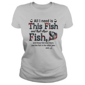 All I need is this fish and that other fish and those fish over there shirt