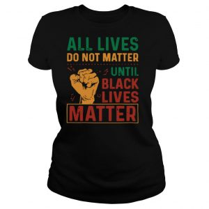 All Lives Do Not Matter Until Black Lives Matter Vintage shirt