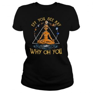 Eff you see kay why oh you alien yoga shirt