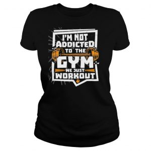I'm not addicted to the gym we just workout weight lifting shirt