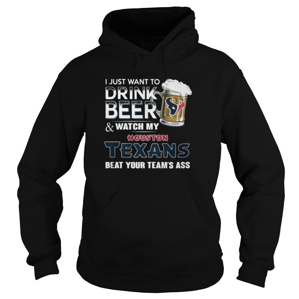 I Just Want To Drink Beer And Watch My Houston Texans Beat You Team's Ass shirt