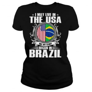I May Live In The USA But My Story Began In Brazil Independence Day shirt