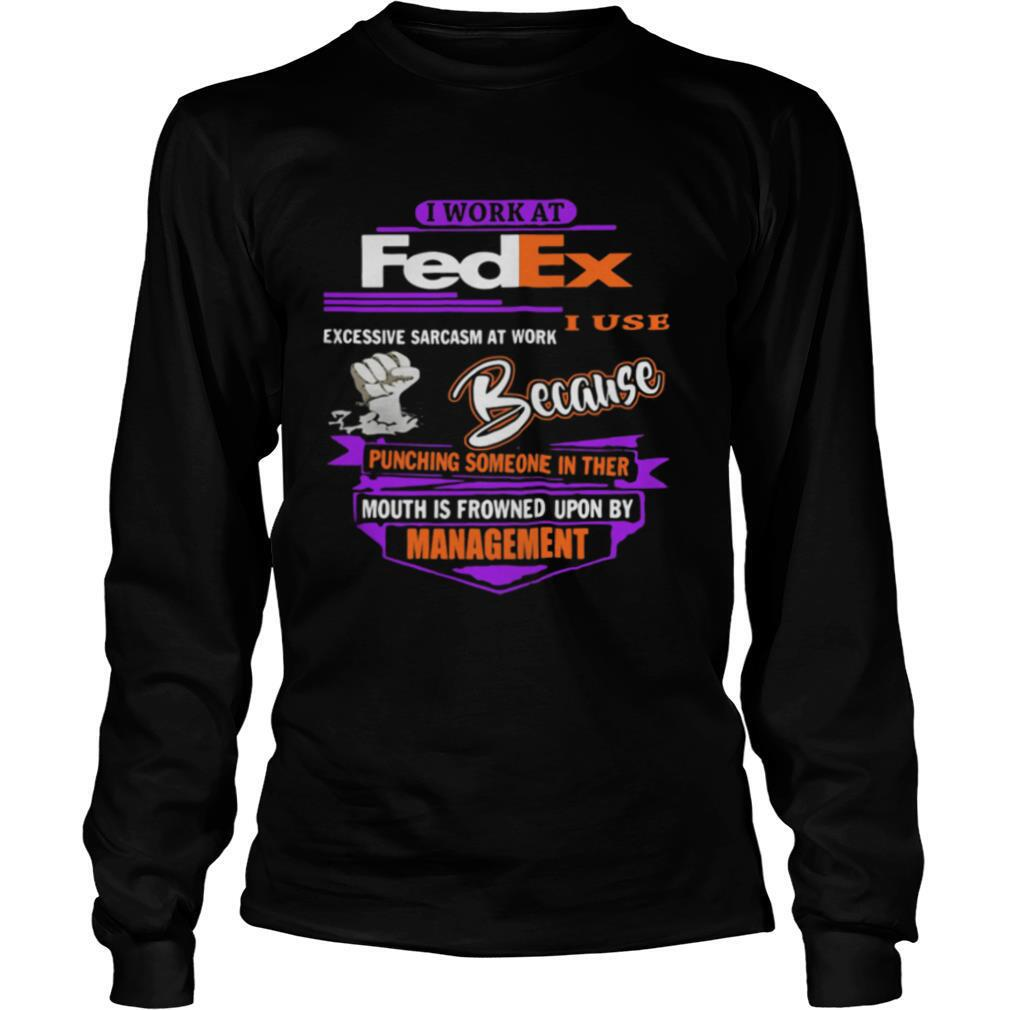 I work at fedex i use excessive sarcasm at work because punching someone in their mouth is frowned upon by management shirt