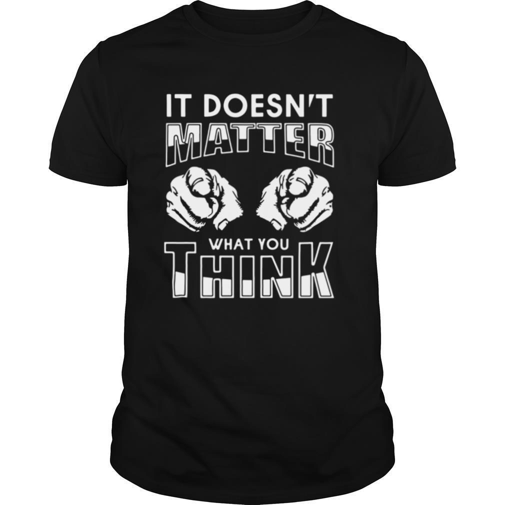It Doesn't Matter What You Think shirt