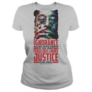 James baldwin ignorance allied with power is the most ferocious enemy justice can have shirt