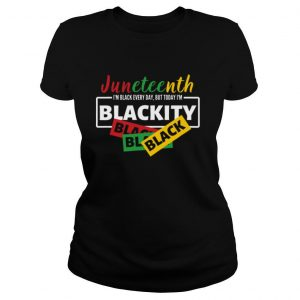 Juneteenth I'm Black Everyday But Today I'm Blackity Black shirt