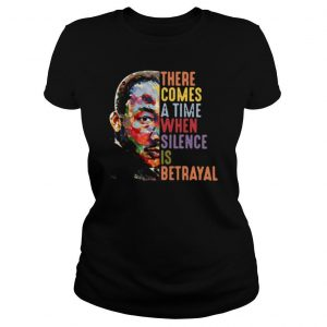 Martin Luther King There Comes A Time When Silence Is Betrayal shirt