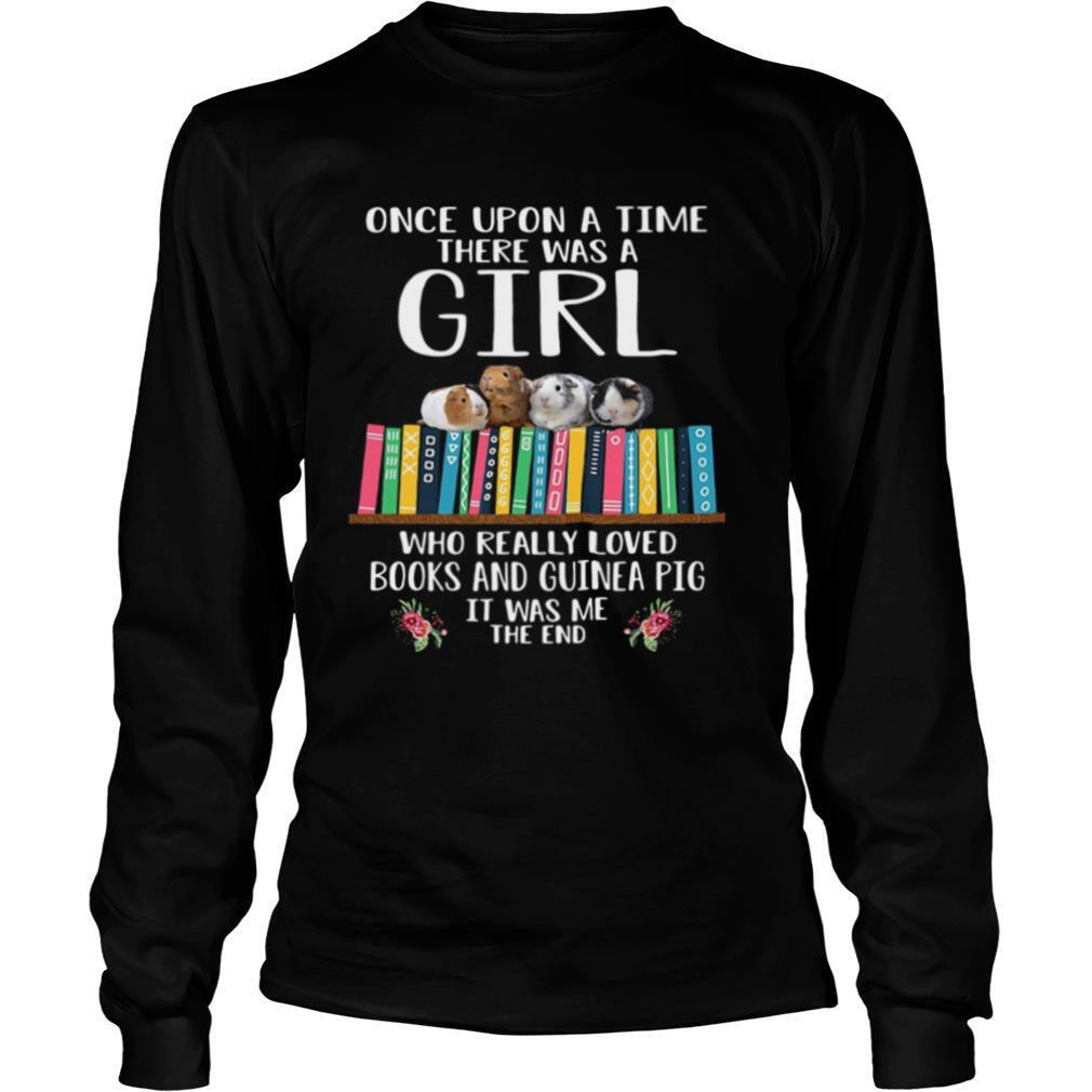 Once Upon A Time There Was A Girl Who Really Loved Books And Guinea Pig It Was Me The End shirt