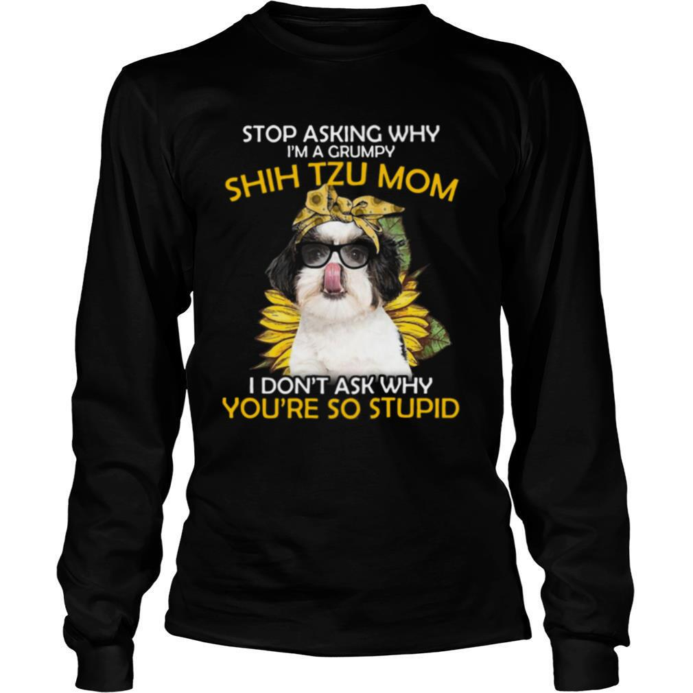 Stop Asking Why I'm A Grumpy Shih Tzu Mom I Don't Ask Why You're So Stupid Sunflower shirt