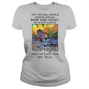 Yes i do call people sweetie darling babe and honey no i'm not flirting i'm from west virginia and that's just how we talk shirt