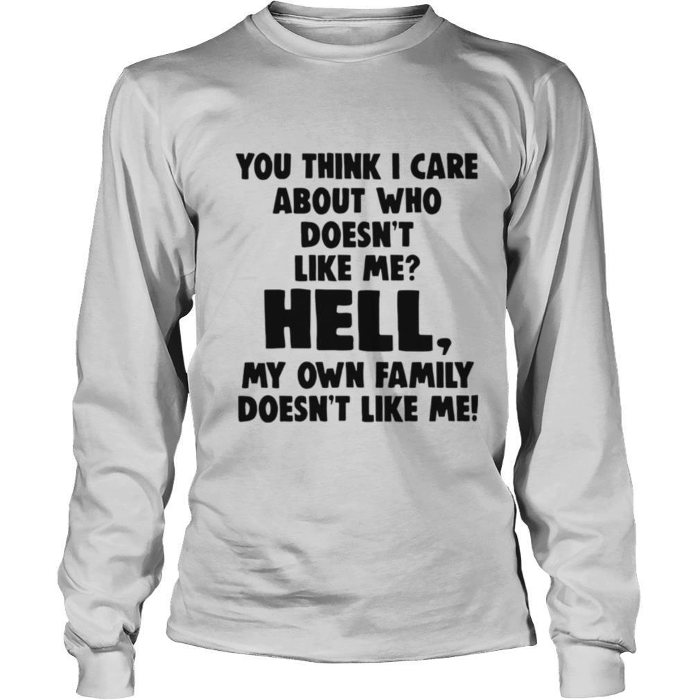 You Think I Care About Who Doesnt Like Me Hell My shirt
