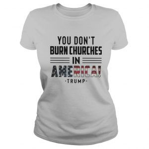 You don't burn churches in america trump independence day shirt
