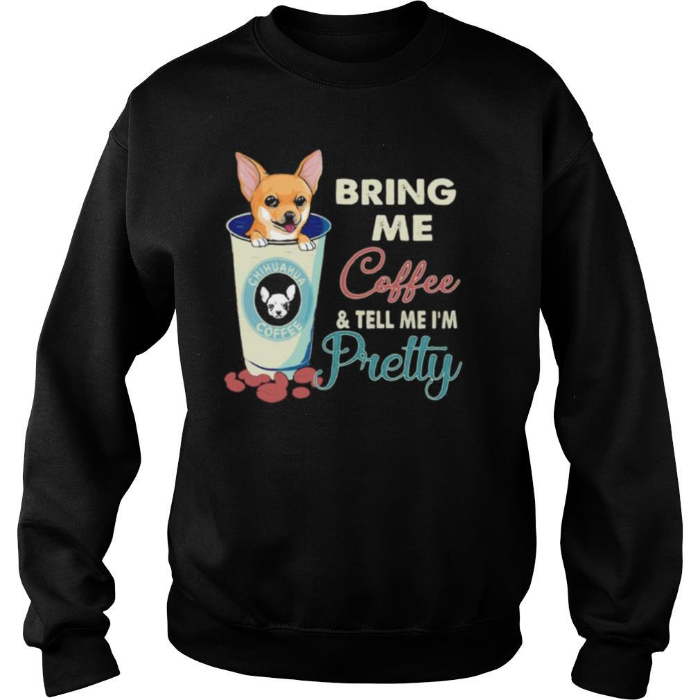 Chihuahua bring me coffee tell me I'm pretty shirt