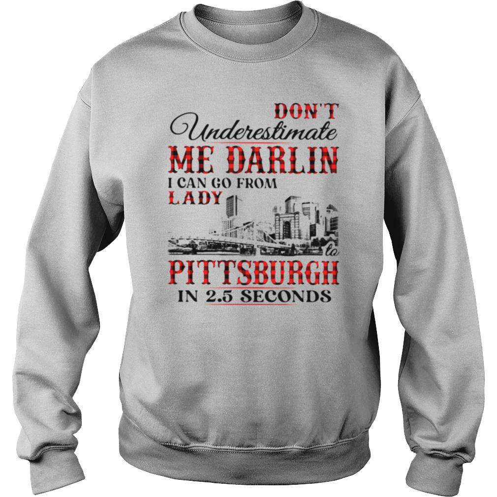 Don't underestimate me darlin i can go from lady to pittsburgh in seconds shirt