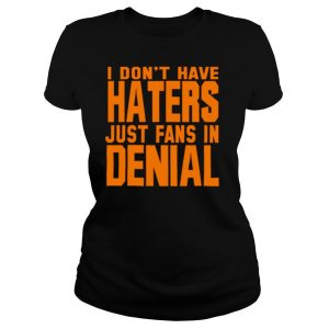 I don't have haters just fans in denial orange shirt