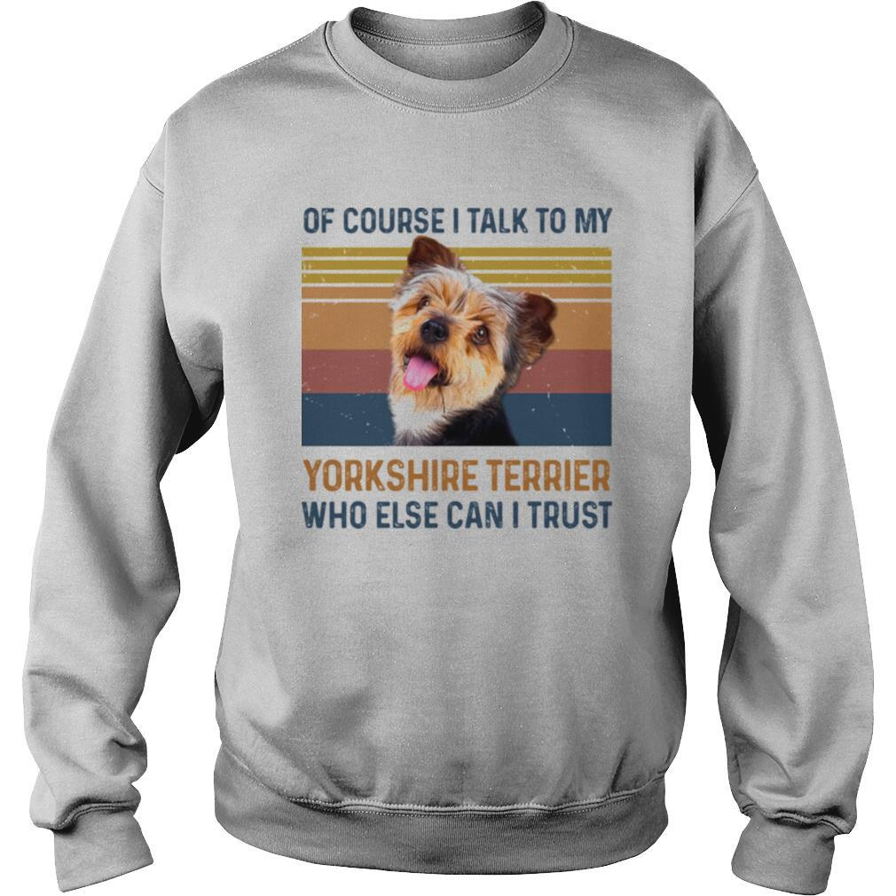 Of Course I Talk To My York Shire Terrier Who Else Can I Trust Dog Vintage Retro shirt