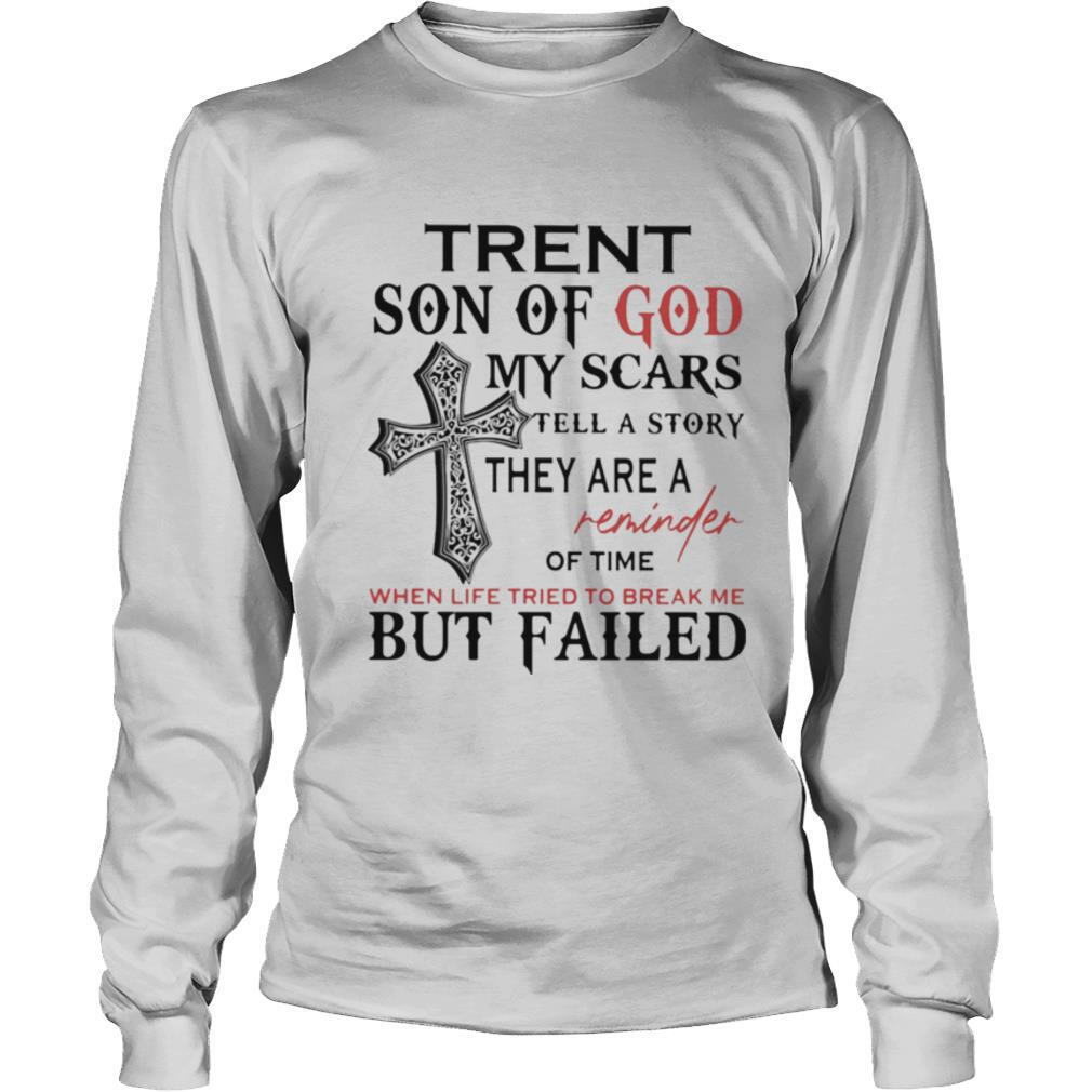 Trent Son Of God My Scars Tell A Story They Are A Reminder Of Time When Life Tried To Break Me But Failed shirt