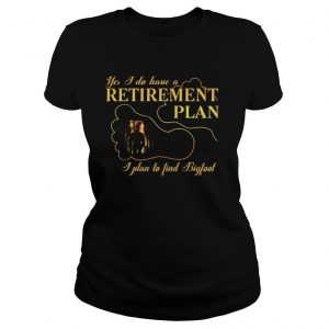 Yes I Do Have A Retirement Plan I Plan To Find Bigfoot shirt