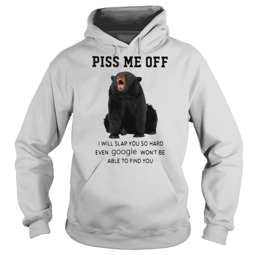 Bear Piss Me Of I Will Slap You So Hard Even Google Won't Be Able To Find You shirt