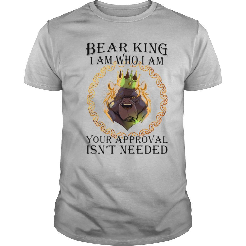 Bear king i am who i am your approval isn't needed shirt