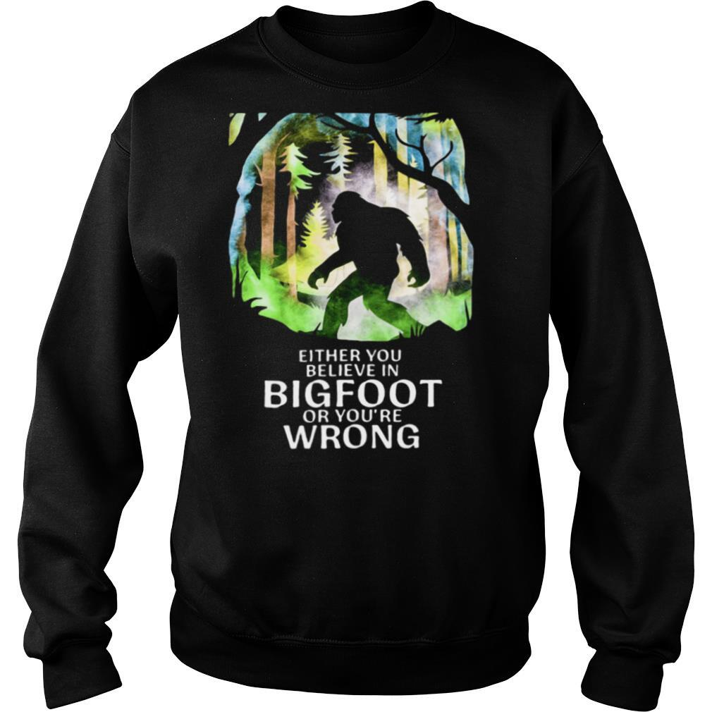 Either You Believe In Bigfoot Or You're Wrong shirt
