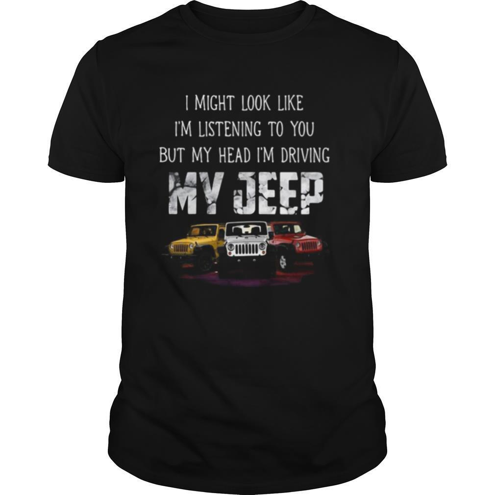 I might look like I'm listening to you but my head i'm driving my jeep shirt