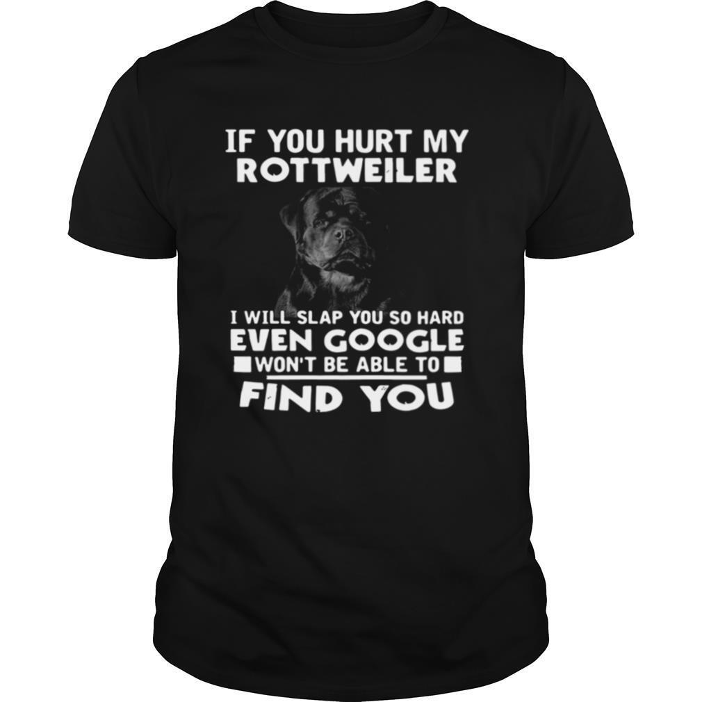 If You Hurt My Rottweiler I Will Slap You So Hard Even Google Wont Be Able To Find You shirt