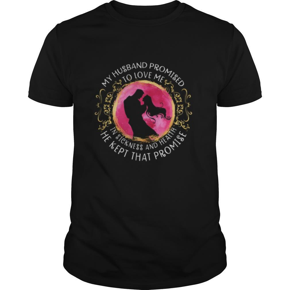 My husband promised to love me in sickness and health he kept that promise shirt