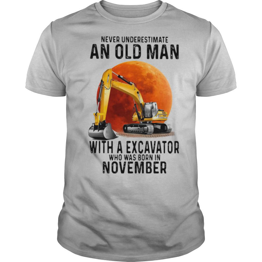 Never Underestimate An Old Man With A Excavator Who Was Born In November shirt