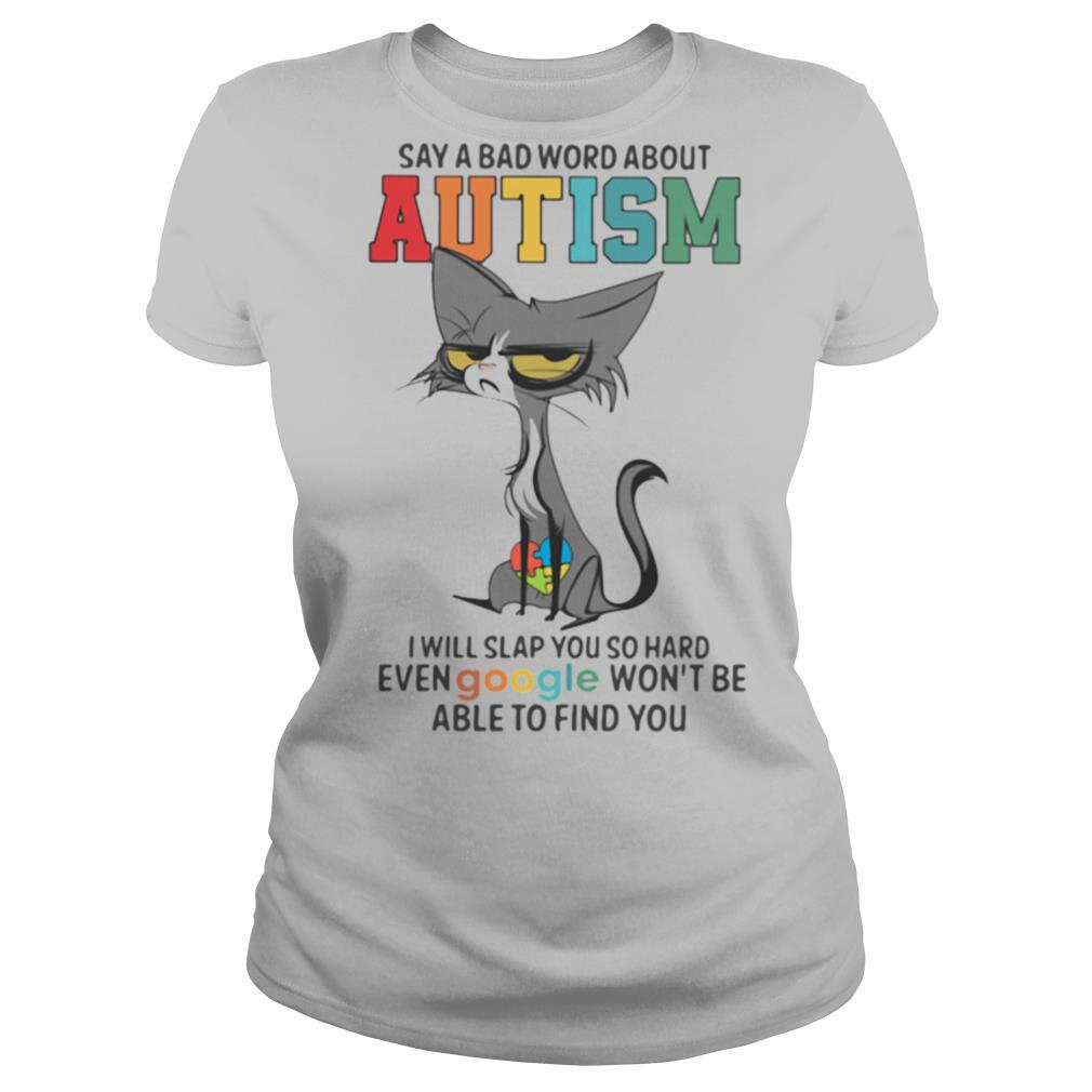 Say A Bad Word About Autism I Will Slap You So Hard Even Google Wont Be Able To Find You Cat shirt