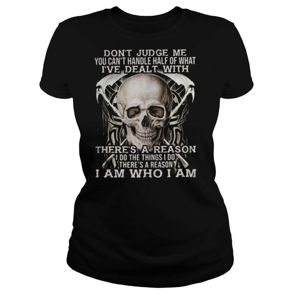 Skull don't judge me you can't handle half of what i've dealt with there's a reason i do things i so there's a reason i am who i am shirt