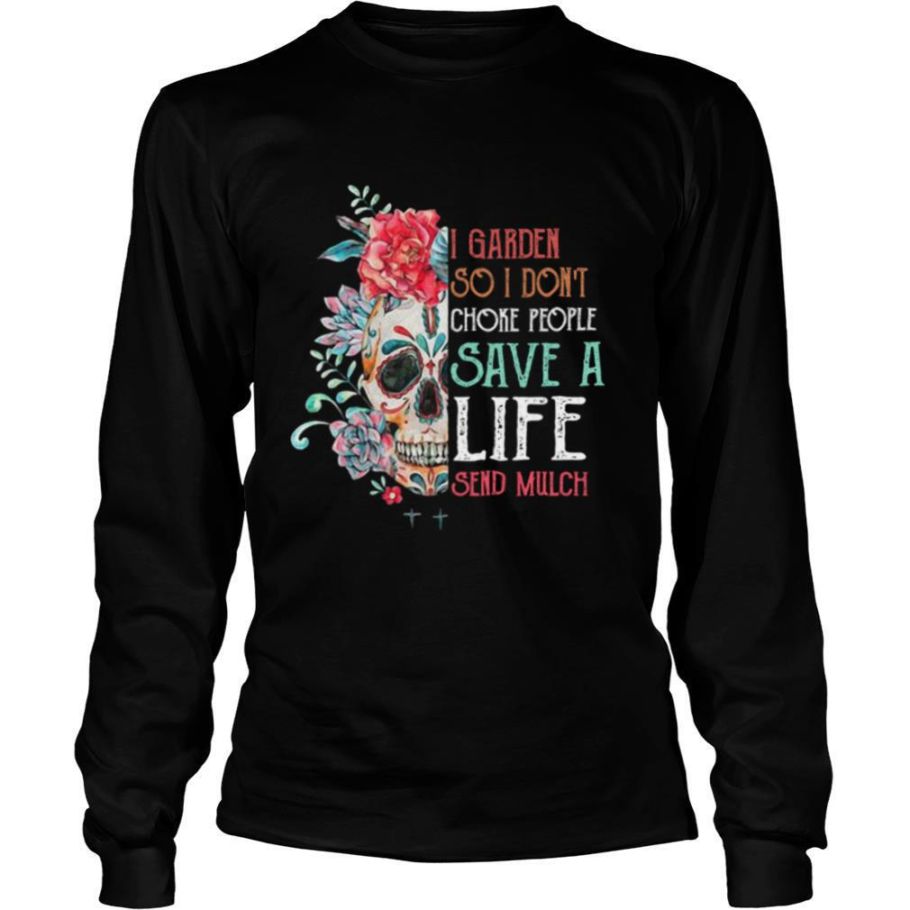 Sugar Skull I Garden So Don't Choke People Save A Life Send Mulch Flowers shirt