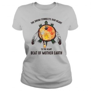 The Drum Connects Our Heart To The Heart Beat Of Mother Earth shirt
