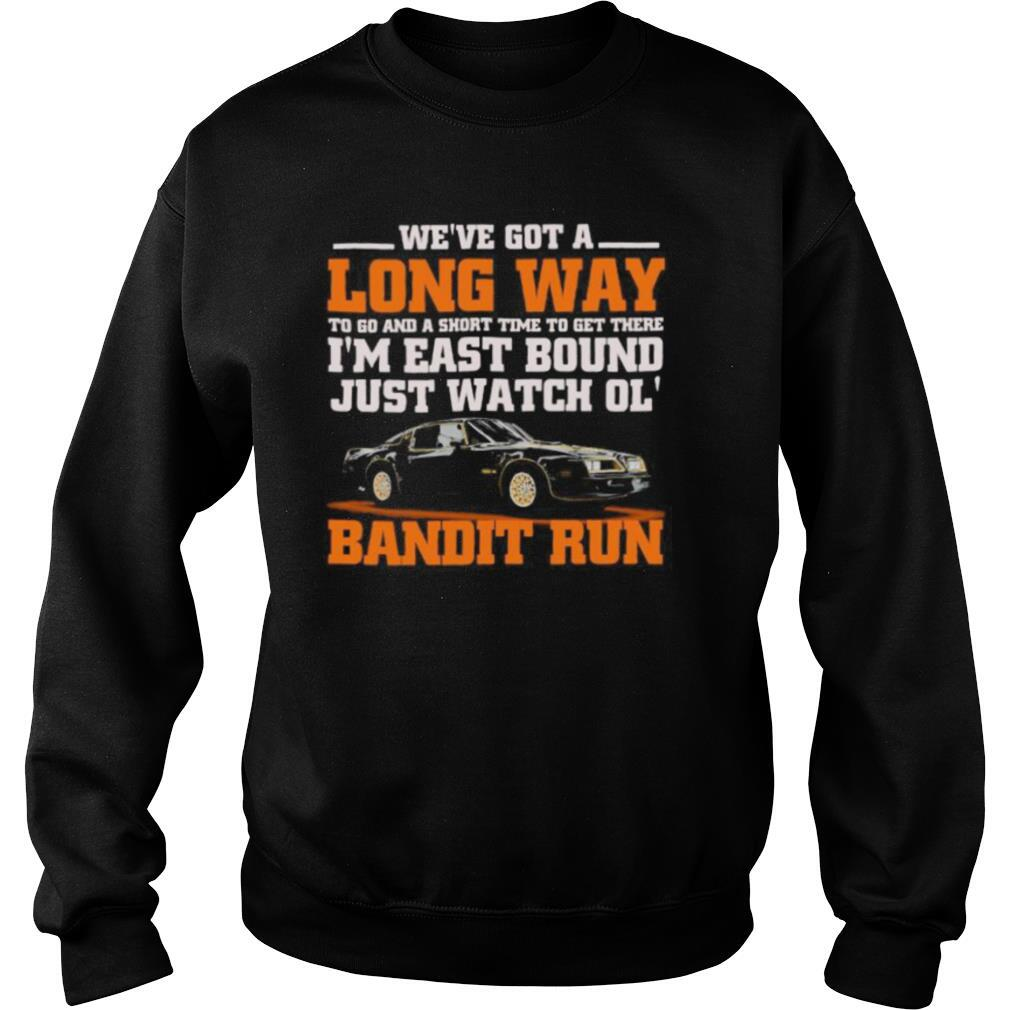 We're got a long way to go and a short time to get there i'm east bound just watch ol bandit run shirt