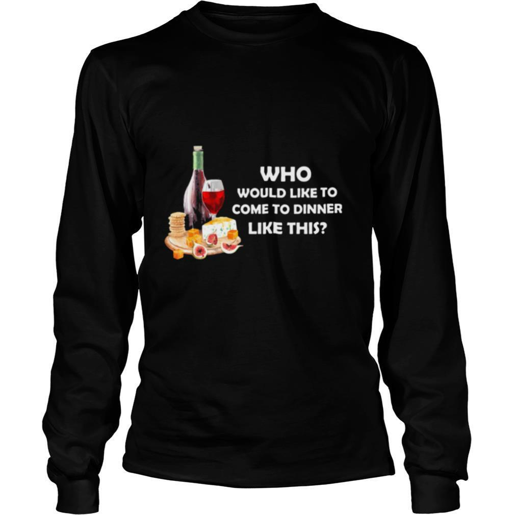 Who Would Like To Come To Dinner Like This shirt