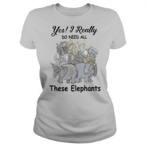 Yes I Really Do Need All These Elephants shirt