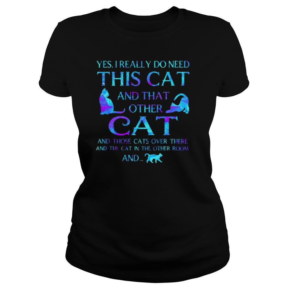 Yes I really do need this cat and that other cat and those cats over there and the cat in the other room and shirt