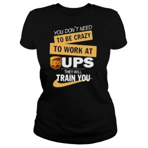 You don't need to be crazy to work at ups they will train you shirt