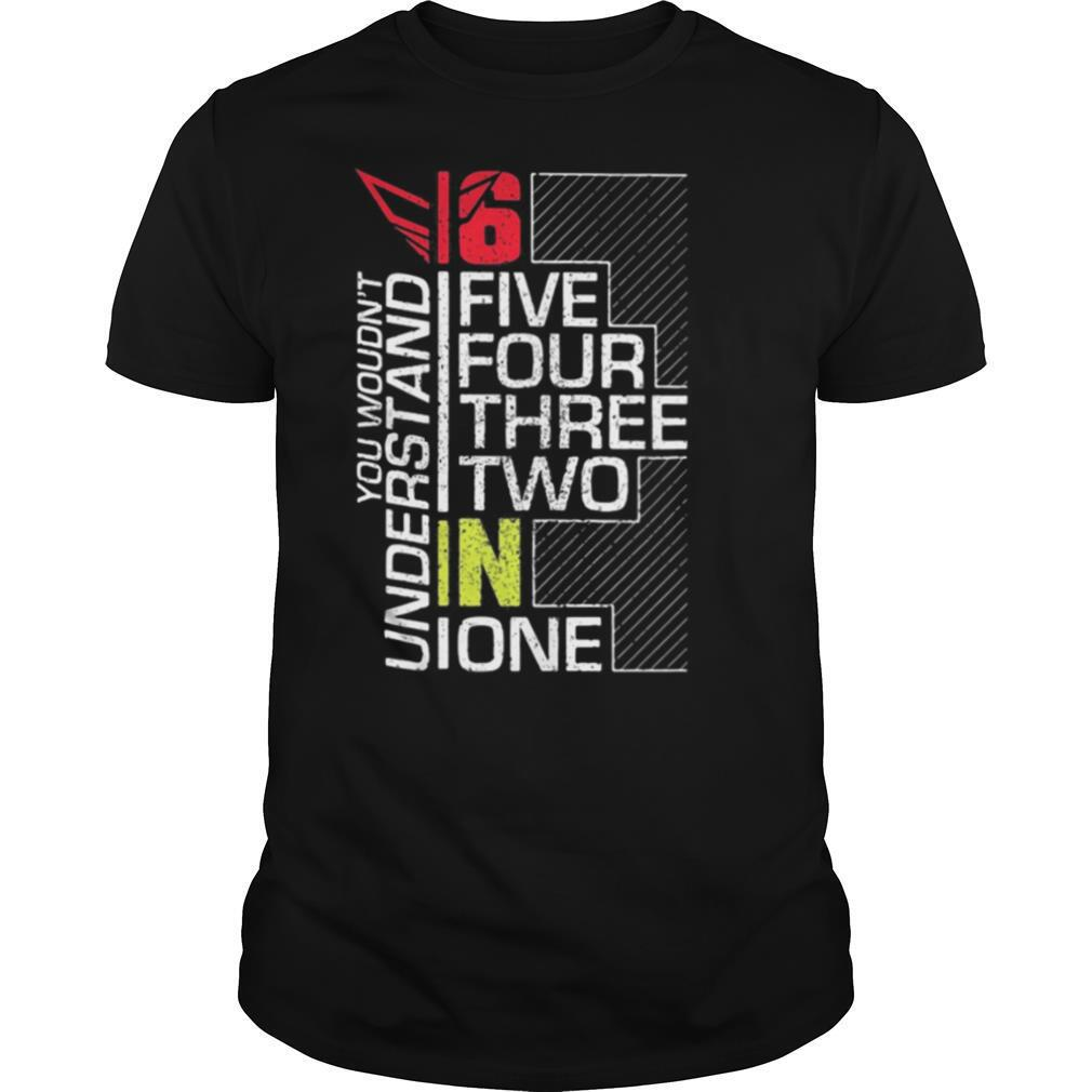 You wouldn't understand 6 fire four three two in one shirt