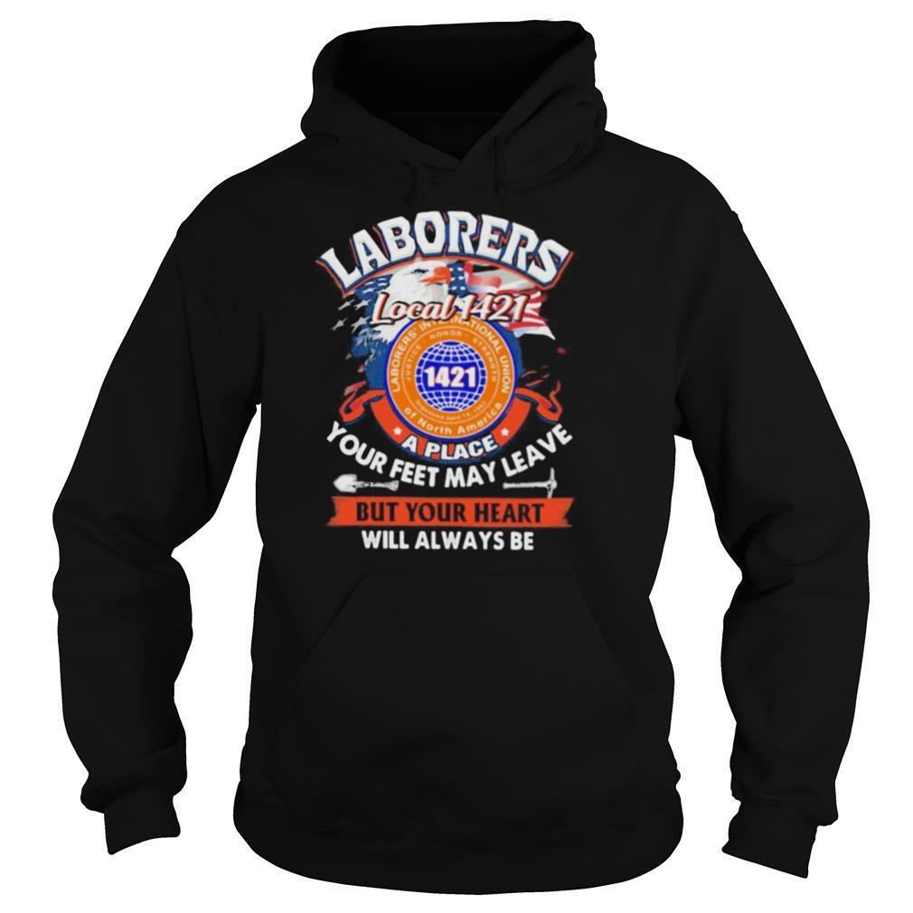Laborers international union of north america local 1421 a place your feet may leave but your heart will always be shirt