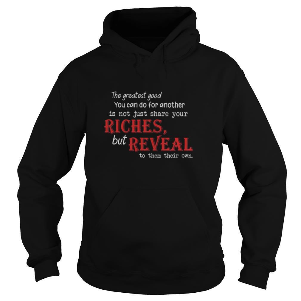 The Greatest Good You Can Do For Another Is Not Just Share Your Riches But Reveal To Them Their Own shirt