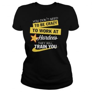 You don't need to be crazy to work at hardee's they will train you s Tank topYou don't need to be crazy to work at hardee's they will train you shirt