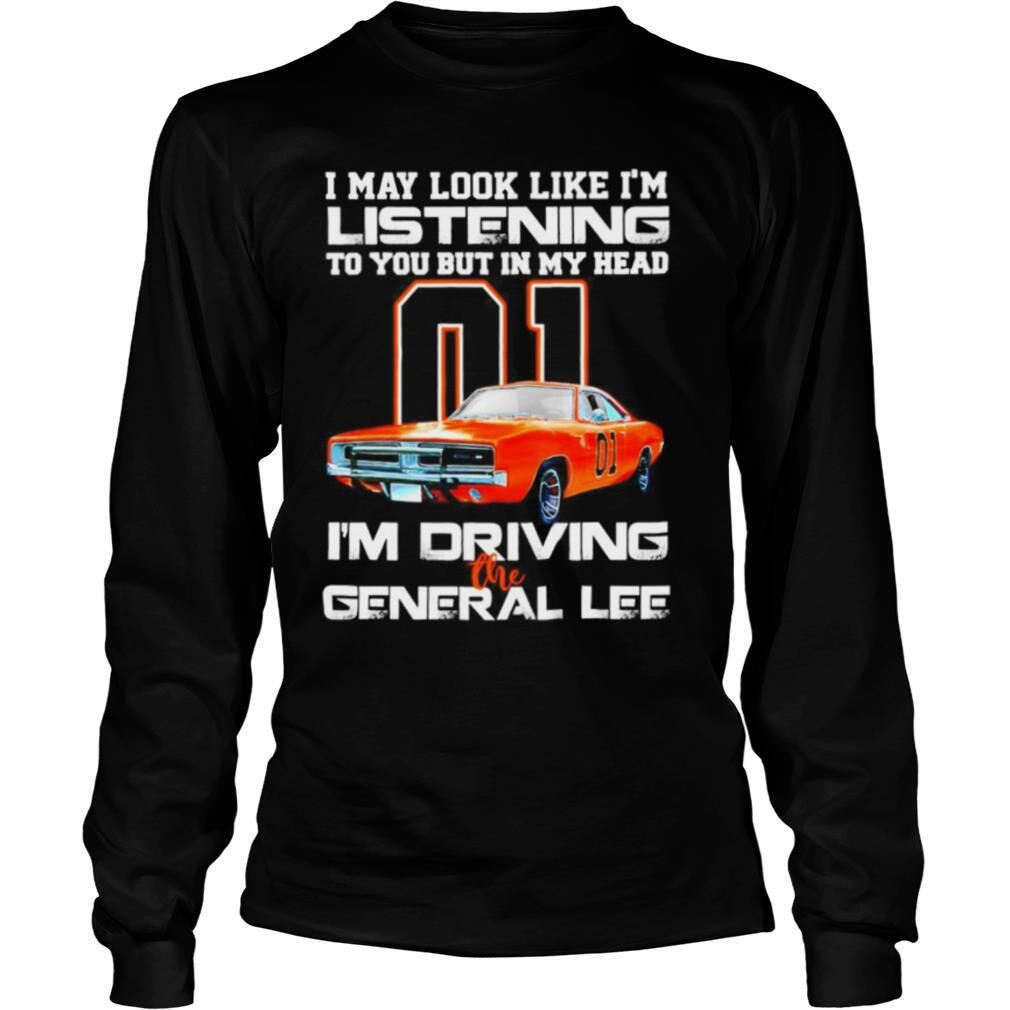 01 I may look like Im listening to you but in my head Im driving the general lee shirt