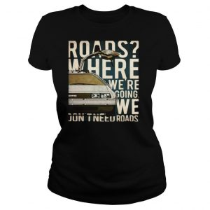 Car Roads Where We're Going We Don't Need Roads shirt