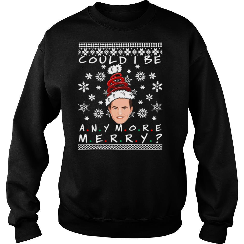 Could I Be Any More Merry Chandler Bing Ugly Christmas And shirt