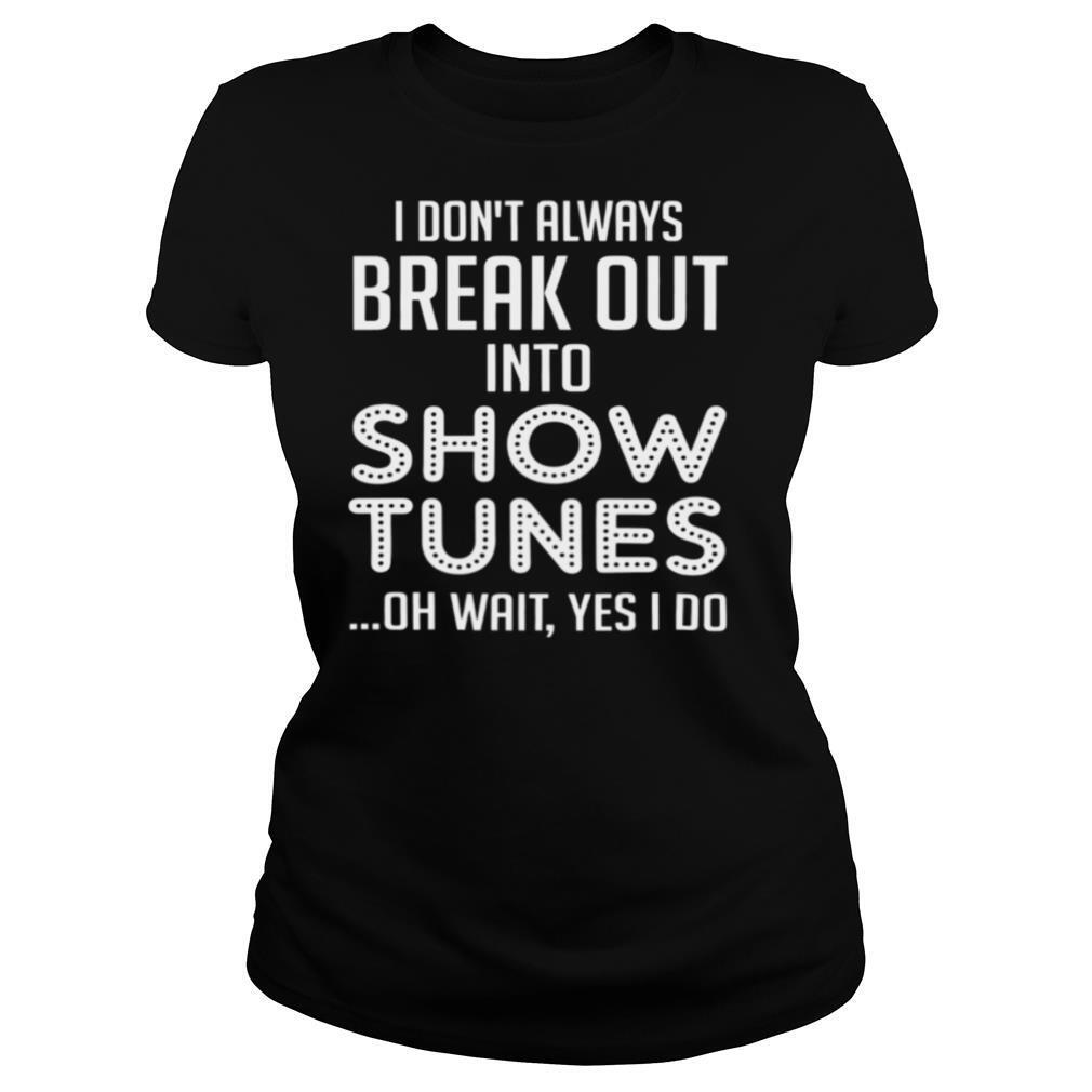 I Don't Always Break Out Into Show Tunes Oh Wait Yes I Do shirt