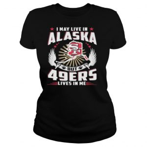 I may live in alaska but san francisco 49ers lives in me shirt