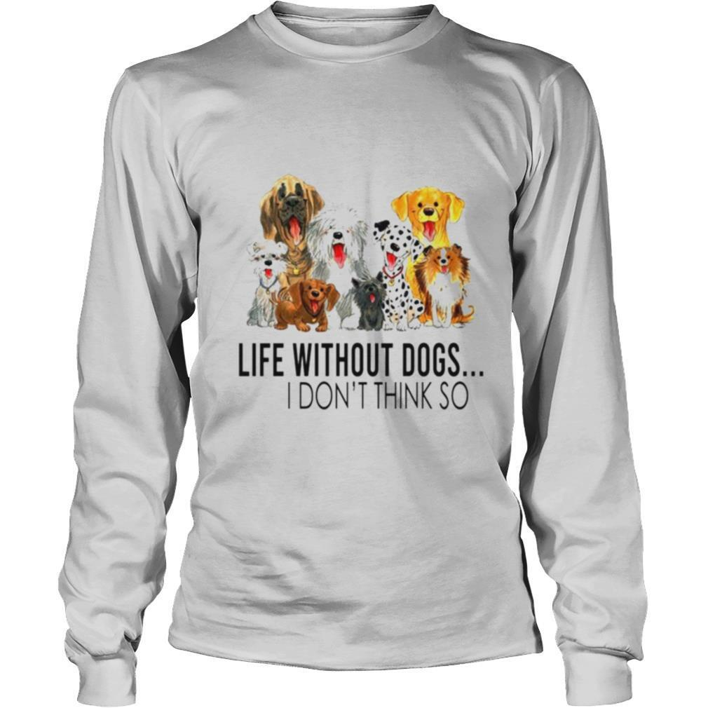 Life without dogs I dont think so shirt